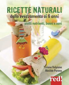 Libro Ricette naturali dallo svezzamento ai 6 anni. Piatti nutrienti, buoni e sani Tiziana Valpiana , Matilde Parona
