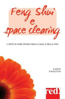 Feng shui e space clearing. L'arte di fare spazio nella casa e nella vita - Karen Kingston - ebook