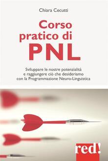Corso pratico di PNL. Sviluppare le nostre potenzialità e raggiungere ciò che desideriamo con la programmazione neuro-linguistica - Chiara Cecutti - ebook