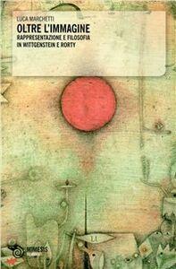 Libro Oltre l'immagine. Rappresentazione e filosofia in Wittgenstein e Rorty Luca Marchetti