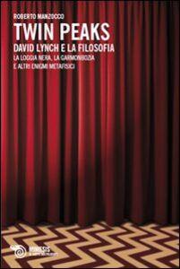 Libro David Lynch e la filosofia. La loggia nera, la garmonbozia e altri enigmi metafisici Roberto Manzocco