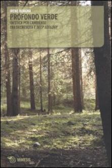 Profondo verde. Un'etica per l'ambiente tra decrescita e «deep ecology» - Irene Borgna - copertina