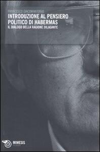 Introduzione al pensiero politico di Habermas. Il dialogo della ragione dilagante