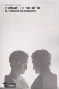 Libro L' immagine e il suo doppio. Dall'era dell'idolo all'alba dell'arte Jean-Pierre Vernant