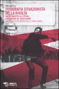 Libro Fotografia situazionista della rivolta. Dal Sessantotto alle attuali insurrezioni nel mondo arabo Pino Bertelli