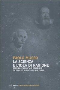 Libro La scienza e l'idea di ragione. Scienza, filosofia e religione da Galileo ai buchi neri e oltre Paolo Musso