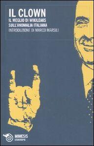 Libro Il clown. Il meglio di Wikileaks sull'anomalia italiana