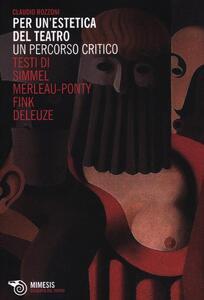 Per un'estetica del teatro. Un percorso critico. Testi di Simmel, Merleau-Ponty, Fink, Deleuze