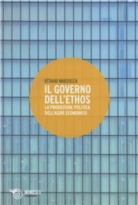 Il governo dell'ethos. La produzione politica dell'agire economico - Ottavio Marzocca - copertina