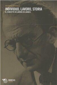 Libro Individuo, lavoro, storia. Il concetto di lavoro in Lukàcs Antonino Infranca
