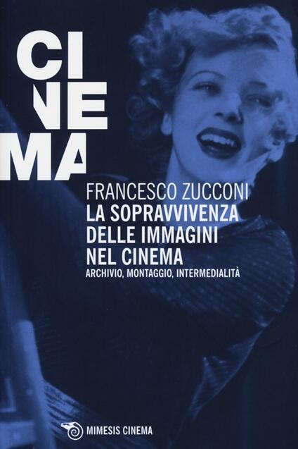 La sopravvivenza delle immagini nel cinema. Archivio, montaggio, intermedialità - Francesco Zucconi - copertina