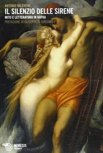 Libro Il silenzio delle sirene. Mito e letteratura in Kafka Antonio Valentini