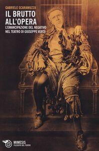 Foto Cover di Il Brutto all'Opera. L'emancipazione del negativo nel teatro di Giuseppe Verdi, Libro di Gabriele Scaramuzza, edito da Mimesis