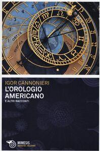 Foto Cover di L' orologio americano e altri racconti, Libro di Igor Cannonieri, edito da Mimesis