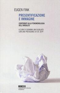 Foto Cover di Presentificazione e immagine. Contributi alla fenomenologia dell'irrealtà, Libro di Eugen Fink, edito da Mimesis