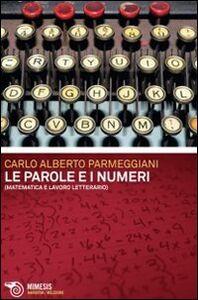Libro Le parole e i numeri. Matematica e lavoro letterario Carlo A. Parmeggiani