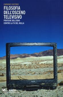 Filosofia dell'osceno televisivo. Pratiche dell'odio contro la TV del nulla - Carmine Castoro - copertina