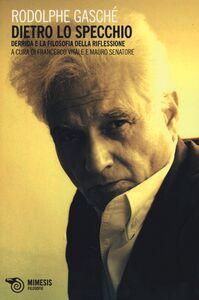 Foto Cover di Dietro lo specchio. Derrida e la filosofia della riflessione, Libro di Rodolphe Gasché, edito da Mimesis