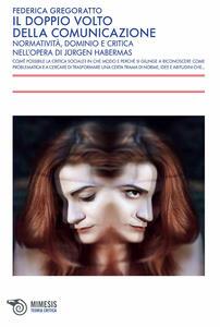 Il doppio volto della comunicazione. Normatività, dominio e critica nell'opera di Jürgen Habermas