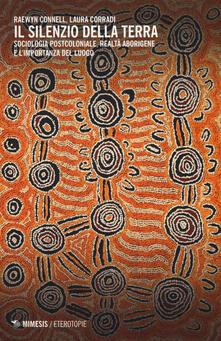 Il silenzio della terra. Sociologia postcoloniale, realtà aborigene e l'importanza del luogo - Raewyn Connell,Laura Corradi - copertina