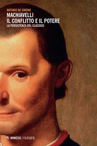 Libro Machiavelli. Il conflitto e il potere. La persistenza del classico Antonio De Simone