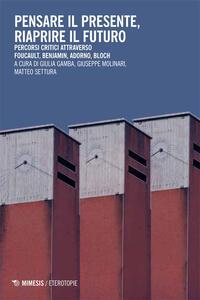 Pensare il presente, riaprire il futuro. Percorsi critici attraverso Foucaullt, Benjamin, Adorno, Bloch