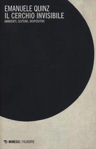 Libro Il cerchio invisibile. Ambienti, sistemi, dispositivi Emanuele Quinz