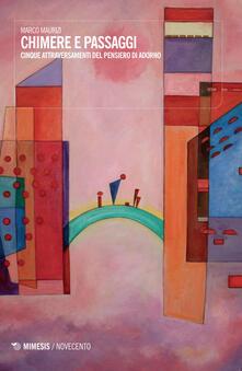 Chimere e passaggi. Cinque attraversamenti del pensiero di Adorno - Marco Maurizi - copertina