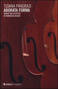 Libro Adorata forma. Saggio sull'estetica di Ferruccio Busoni Tiziana Pangrazi