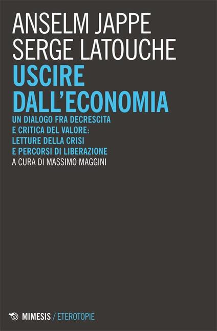Uscire dall'economia. Un dialogo fra decrescita e critica del valore: letture della crisi e percorsi di liberazione - Serge Latouche,Anselm Jappe - copertina