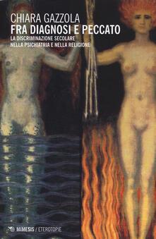 Fra diagnosi e peccato. La discriminazione secolare nella psichiatria e nella religione - Chiara Gazzola - copertina