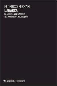 Foto Cover di L' anarca. La libertà del singolo tra anarchia e nichilismo, Libro di Federico Ferrari, edito da Mimesis