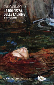 La dolcezza delle lacrime. Il mito di Orfeo