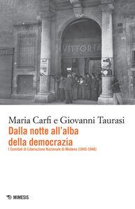 Libro Dalla notte all'alba della democrazia. I comitati di liberazione nazionale di Modena (1943-1947) Maria Carfi , Giovanni Taurasi