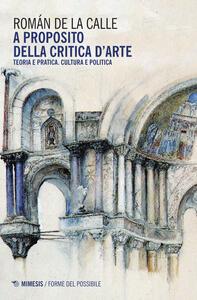 Libro A proposito della critica d'arte. Teoria e pratica. Cultura e politica Romàn de La Calle