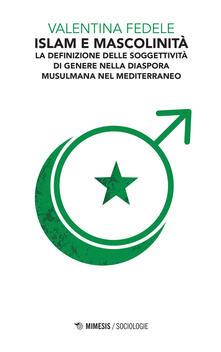 Islam e mascolinità. La definizione della soggettività di genere nella diaspora musulmana nel Mediterraneo - Valentina Fedele - copertina