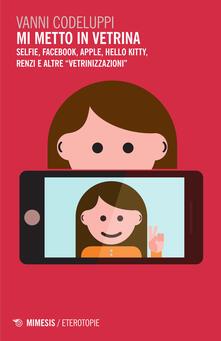 Mi metto in vetrina. Selfie, Facebook, Apple, Hello Kitty, Renzi e altre «vetrinizzazioni».pdf