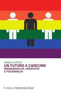 Libro Un futuro a ciascuno. Omosessualità, creatività e psicoanalisi Angela Gesuè