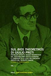 Sul «bios theoretikos» di Giulio Preti. Problemi aperti e nuove prospettive del razionalismo critico europeo e lombardo alla luce dell'archivio inedito.... Vol. 1