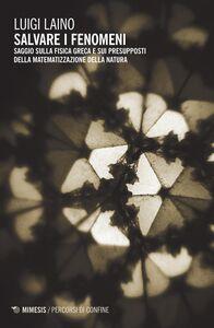 Libro Salvare i fenomeni. Saggio sulla fisica greca e sui presupposti della matematizzazione della natura Luigi Laino