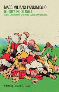 Foto Cover di Rugby football. Storia e mito di uno sport che è quasi una religione, Libro di Massimiliano Pandimiglio, edito da Mimesis