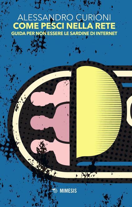 Come pesci nella rete. Guida per non essere le sardine di internet - Alessandro Curioni - copertina