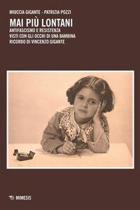 Libro Mai più lontani. Antifascismo e Resistenza visti con gli occhi di una bambina. Ricordo di Vincenzo Gigante Miuccia Gigante , Patrizia Pozzi