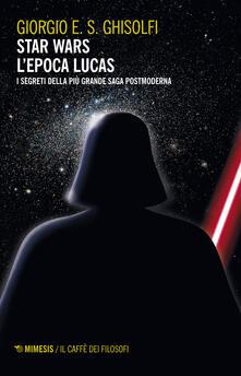 Warholgenova.it Star Wars. L'epoca Lucas. I segreti della più grande saga postmoderna Image