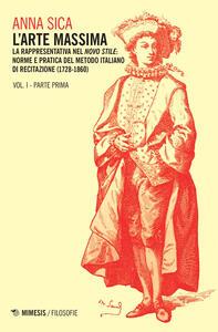 L' arte massima. Vol. 1\1: La rappresentativa nel novo stile: norme e pratica del metodo italiano di recitazione (1728-1860).