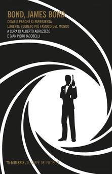 Bond, James Bond. Come e perché si ripresenta l'agente segreto più famoso del mondo - Alberto Abruzzese,Gian Piero Jacobelli - ebook