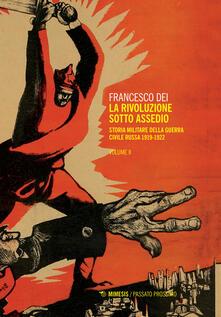 La rivoluzione sotto assedio. Storia militare della guerra civile russa. Vol. 2: 1919-1926. - Francesco Dei - copertina