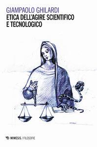 Etica dell agire scientifico e tecnologico