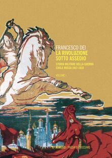 La rivoluzione sotto assedio. Storia militare della guerra civile russa. Vol. 1 - Francesco Dei - ebook