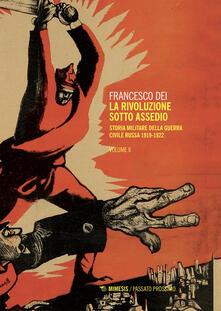 La rivoluzione sotto assedio. Storia militare della guerra civile russa. Vol. 2 - Francesco Dei - ebook